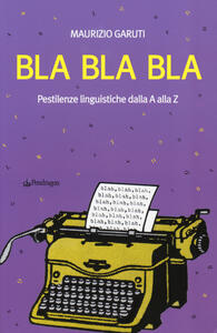 Bla Bla Bla. Pestilenze linguistiche dalla A alla Z