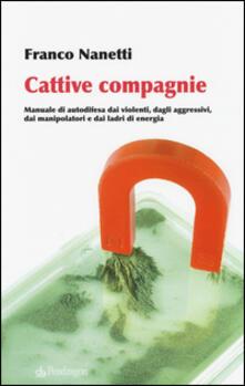 Cattive compagnie. Manuale di autodifesa dai violenti, dagli aggressivi, dai manipolatori e dai ladri di energia - Franco Nanetti - copertina