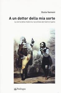 Libro A un dottor della mia sorte. La storia della medicina raccontata dal teatro d'opera Giulia Vannoni