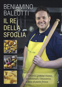 Il re della sfoglia. Ottanta gustose ricette, tradizionali e innovative, a base di pasta fresca. Ediz. a colori - Beniamino Baleotti - copertina