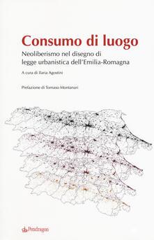 Consumo di luogo. Neoliberismo nel disegno di  legge urbanistica dell'Emilia-Romagna - copertina