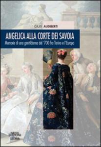 Angelica alla corte dei Savoia. Memorie di una gentildonna del '700 fra Torino e l'Europa
