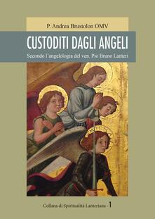 Custoditi dagli angeli. Secondo l'angelologia del ven. Pio Bruno Lanteri - Andrea Omv Brustolon - copertina