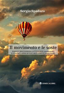 Il movimento e le soste. Saggi e recensioni letterarie (2014-2016) e uno sguardo sulle arti visive (2005-2016) - Sergio Spadaro - copertina