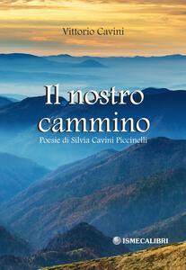Il nostro cammino. Poesie di Silvia Cavini Piccinelli - Vittorio Cavini - copertina