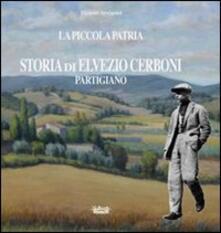 La piccola patria. Storia di Elvezio Cerboni, partigiano - Tiziano Arrigoni - copertina
