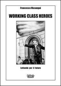 Libro Working class heroes. Lottando per il futuro Francesco Masangui
