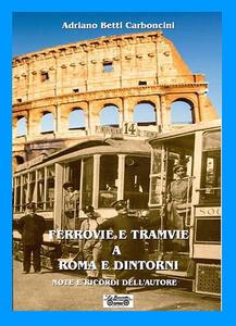 Ferrovie e tramvie a Roma e dintorni. Note e ricordi dell'autore