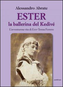 Ester la ballerina del Kedive. L'avventurosa vita di Ester Teresa Ferrero