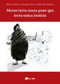Mezus terra senza pane que terra senza justizia - Mascia Matteo Vacca Giuseppe Mainero Alberto - wuz.it