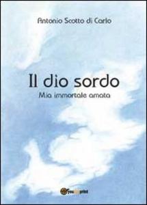 Libro Il dio sordo. Mia immortale amata Antonio Scotto di Carlo