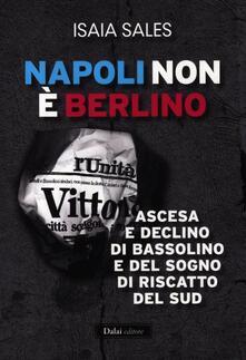 Napoli non è Berlino. Ascesa e declino di Bassolino e del sogno di riscatto del Sud - Isaia Sales - copertina