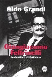 Giangiacomo Feltrinelli. La dinastia, il rivoluzionario