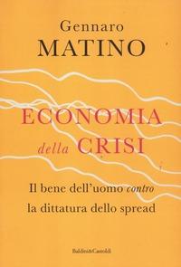 Economia della crisi. Il bene dell'uomo contro la dittatura dello spread - Matino Gennaro - wuz.it