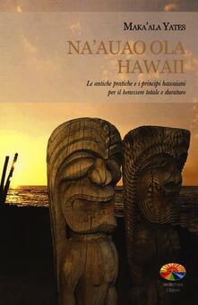 Daddyswing.es Na'auao Ola Hawaii. Le antiche pratiche e i principi hawaiani per il benessere totale e duraturo Image