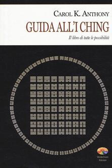 I Ching. Guida all'I Ching. Il libro di tutte le possibilità - Carol K. Anthony - copertina