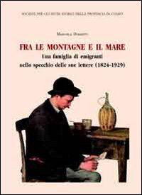 Fra le montagne e il mare. Una famiglia di emigranti nello specchio delle sue lettere (1824-1929)