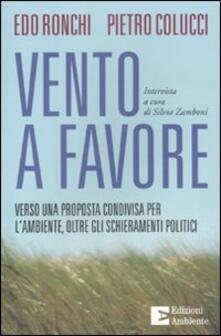 Vento a favore. Verso una proposta condivisa per l'ambiente, oltre gli schieramenti politici - Pietro Colucci,Edo Ronchi,Silvia Zamboni - copertina