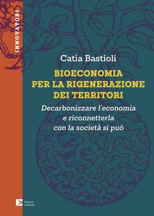 Bioeconomia per la rigenerazione dei territori. Decarbonizzare l'economia e riconneterla con la società si può - Catia Bastioli - ebook