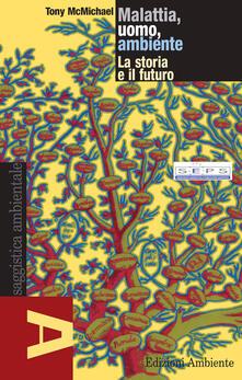 Malattia, uomo, ambiente. La storia e il futuro - Tony McMichael,M. Moro,P. Maggi - ebook