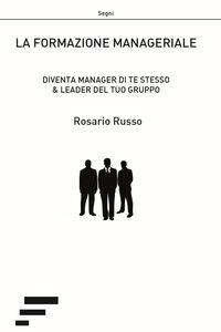 La formazione manageriale. Diventa manager di te stesso & leader del tuo gruppo