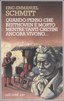 Quando penso che Beethoven è morto mentre tanti cretini ancora vivono - Eric-Emmanuel Schmitt - copertina