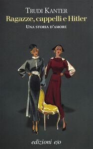 Libro Ragazze, cappelli e Hitler. Una storia d'amore Trudi Kanter