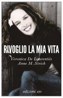 Rivoglio la mia vita - Veronica De Laurentiis,Anne M. Strick,Alberto Bracci Testasecca - ebook