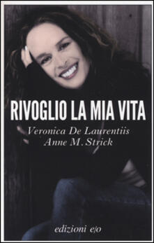Rivoglio la mia vita - Veronica De Laurentiis,Anne M. Strick - copertina