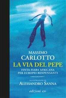 La via del pepe. Finta fiaba africana per europei benpensanti - Alessandro Sanna,Massimo Carlotto - ebook