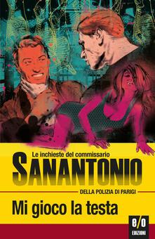Mi gioco la testa. Le inchieste del commissario Sanantonio della polizia di Parigi. Vol. 18 - Bruno Just Lazzari,Sanantonio - ebook
