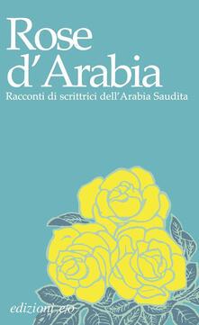 Rose d'Arabia. Racconti di scrittrici dell'Arabia Saudita - copertina