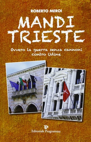 Mandi Trieste. La guerra senza cannoni contro Udine