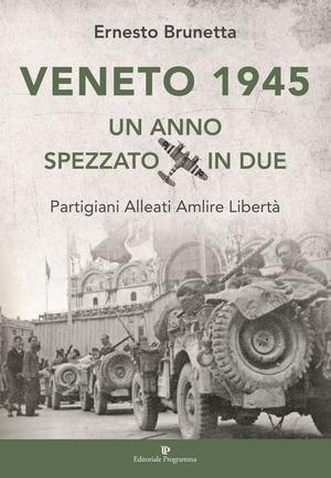 Veneto 1945. Un anno spezzato in due. Partigiani alleati Amlire libertà