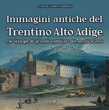 Immagini antiche del Trentino Alto Adige. 130 stampe dei grandi vedutisti dei secoli scorsi . Ediz. illustrata.pdf
