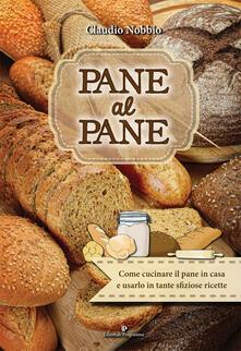 Pane al pane. Come cucinare il pane in casa e usarlo in tante sfiziose ricette - Claudio Nobbio - copertina