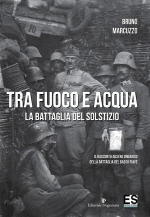 Tra fuoco e acqua. La battaglia del solstizio. Il racconto austro ungarico della battaglia del basso Piave 15 giugno-6 luglio 1918
