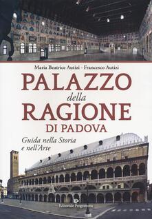 Palazzo della Ragione di Padova. Guida nella storia e nell'arte - Maria Beatrice Autizi,Francesco Autizi - copertina