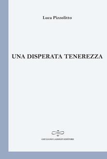 Una disperata tenerezza - Luca Pizzolitto - copertina