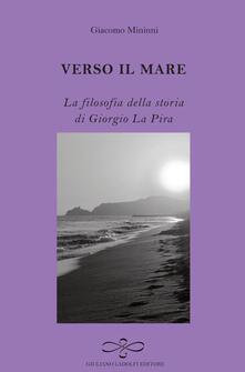 Verso il mare. La filosofia della storia di Giorgio La Pira - Giacomo Mininni - copertina