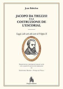 Jacopo da Trezzo e la costruzione de l'Escorial. Ediz. illustrata - Eleonora Mauri,Pasquale Villa,Jean Babelon - ebook