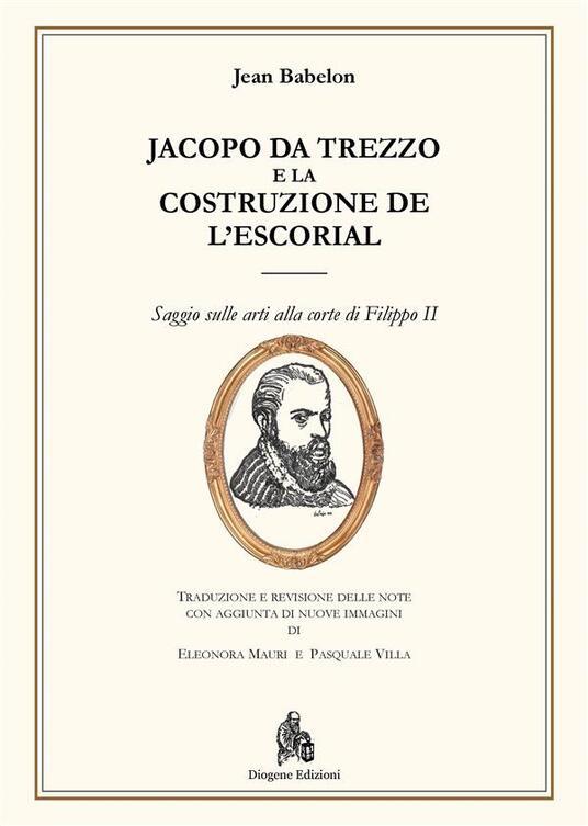Jacopo da Trezzo e la costruzione de l'Escorial. Ediz. illustrata - Jean Babelon,Eleonora Mauri,Pasquale Villa - ebook