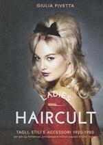 Ladies' haircult. Tagli, stili e accessori 1920-1980 per pin-up, bohemian, principesse e cattive ragazze di tutti i tempi