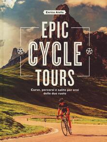 Rallydeicolliscaligeri.it Epic cycle tours. Curve, percorsi e salite per eroi delle due ruote. Ediz. a colori Image
