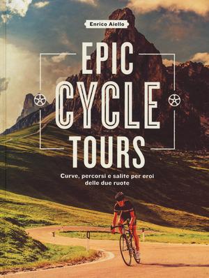 Epic cycle tours. Curve, percorsi e salite per eroi delle due ruote. Ediz. a colori