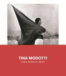 Tina Modotti. Donne, Messico e libertà. Ediz. illustrata - copertina