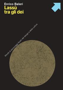 Libro Lassù tra gli dei. Ritratti di personaggi illustri del design e della cultura Enrico Baleri