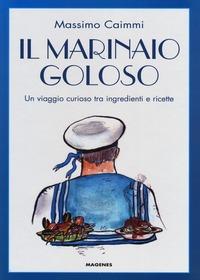Il Il marinaio goloso. Un viaggio curioso tra ingredienti e ricette - Caimmi Massimo - wuz.it