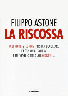 La riscossa. Fabbriche & Europa per far decollare l'economia italiana. E un viaggio nei suoi segreti... - Filippo Astone - copertina
