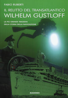 Il relitto del transatlantico Wilhelm Gustloff. La più grande tragedia della storia della comunicazione - Fabio Ruberti - copertina